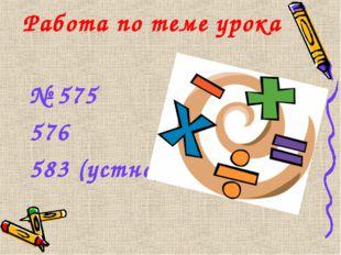 Работа по теме урока № 575 576 583 (устно)