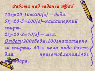 Работа над задачей №585 10х=20·10=200(г) – вода. 5х=20·5=100(г)–нашатырный сп