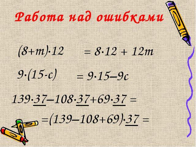 Работа над ошибками (8+m)·12 = 8·12 + 12m 9·(15-c) = 9·15–9c 139·37–108·37+69...
