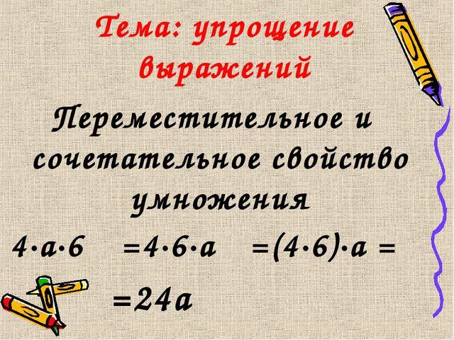 Тема: упрощение выражений 4·а·6 =4·6·а =(4·6)·а = Переместительное и сочетате...