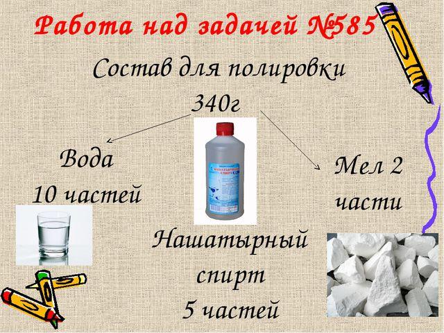 Работа над задачей №585 Состав для полировки 340г Вода 10 частей Нашатырный с...