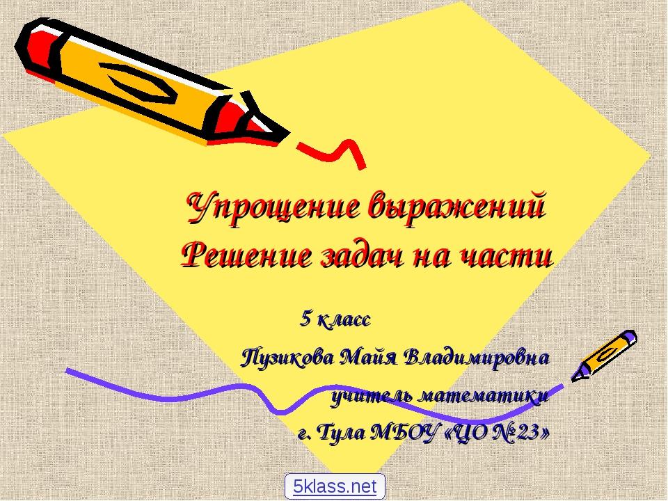 Упрощение выражений Решение задач на части 5 класс Пузикова Майя Владимировна...