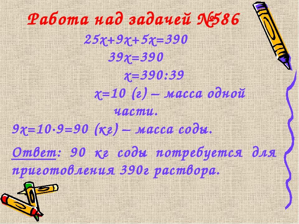 Работа над задачей №586 25х+9х+5х=390 39х=390 х=390:39 х=10 (г) – масса одной...
