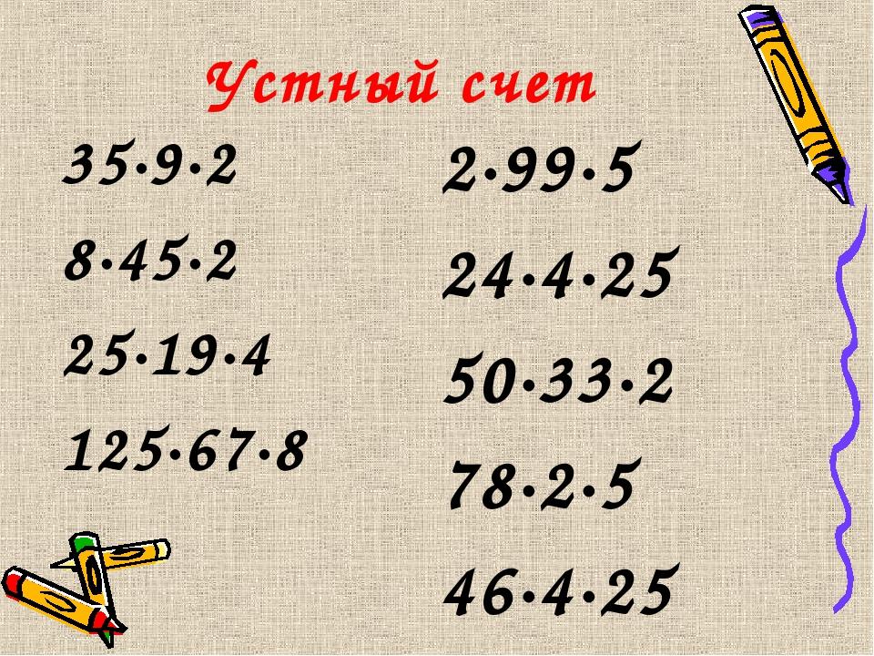 Устный счет 35·9·2 8·45·2 25·19·4 125·67·8 2·99·5 24·4·25 50·33·2 78·2·5 46·4...