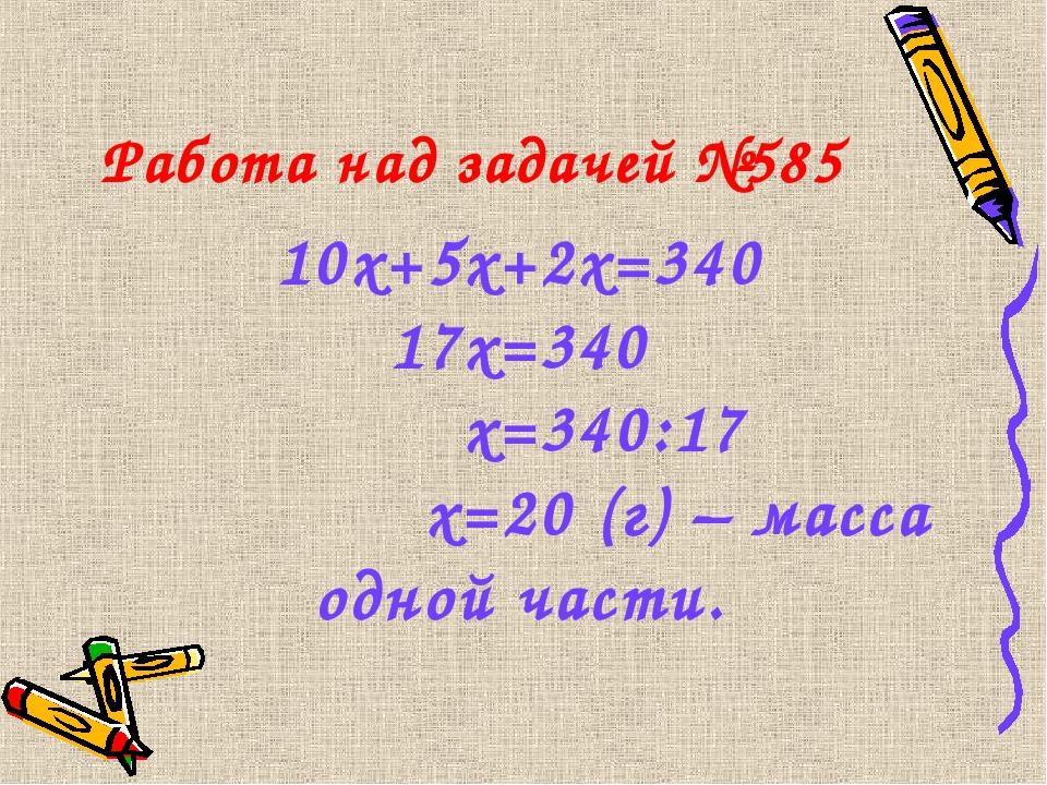 Работа над задачей №585 10х+5х+2х=340 17х=340 х=340:17 х=20 (г) – масса одной...