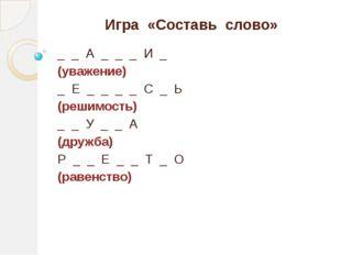 Игра «Составь слово» _ _ А _ _ _ И _ (уважение) _ Е _ _ _ _ С _ Ь (решимость)