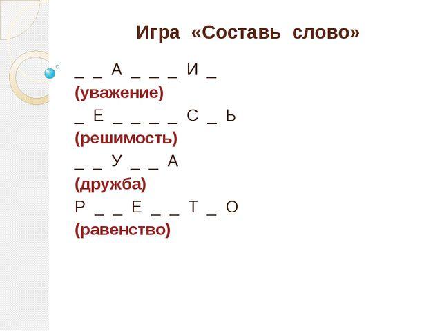 Игра «Составь слово» _ _ А _ _ _ И _ (уважение) _ Е _ _ _ _ С _ Ь (решимость)...