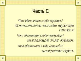 Часть С Что обозначает слово «армяк»? ПОВСЕДНЕВНАЯ ВЕРХНЯЯ МУЖСКАЯ ОДЕЖДА Что