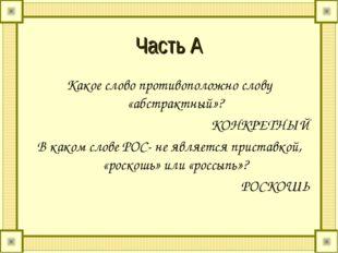 Часть А Какое слово противоположно слову «абстрактный»? КОНКРЕТНЫЙ В каком сл