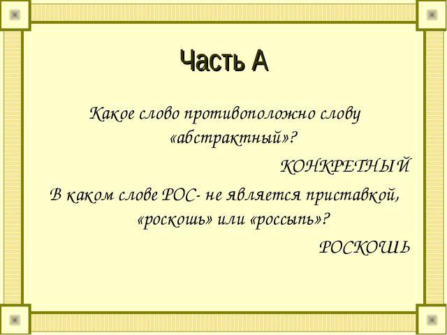 Часть А Какое слово противоположно слову «абстрактный»? КОНКРЕТНЫЙ В каком сл...