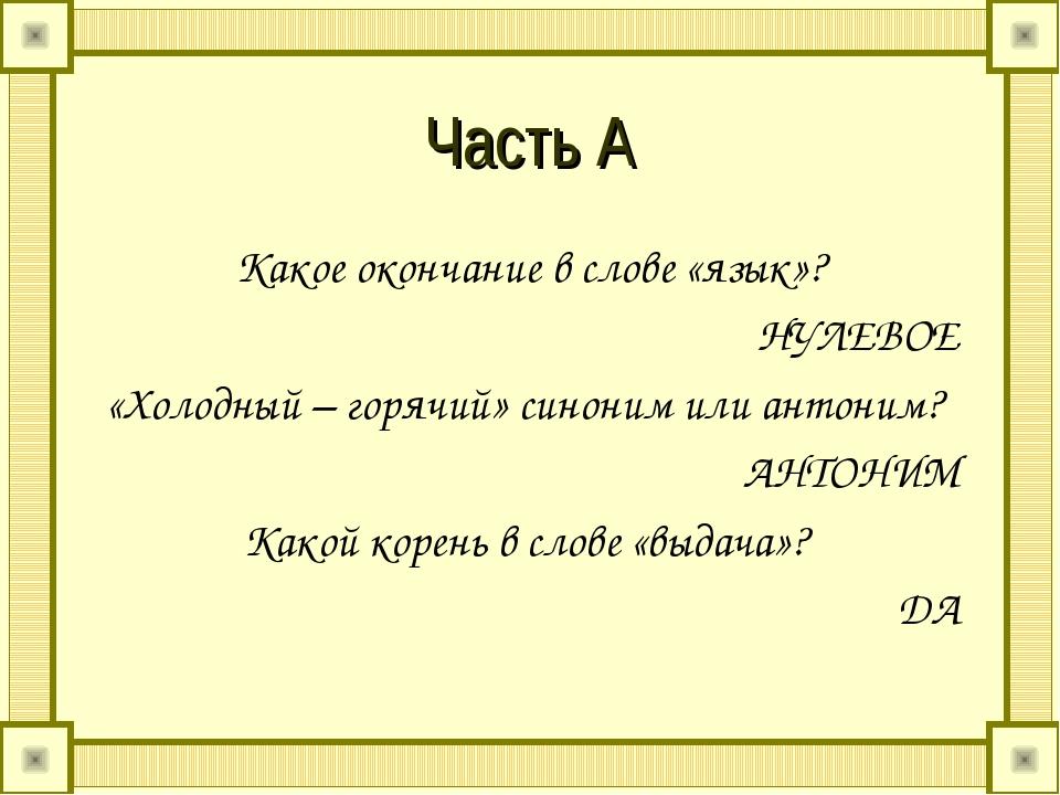 Часть А Какое окончание в слове «язык»? НУЛЕВОЕ «Холодный – горячий» синоним...