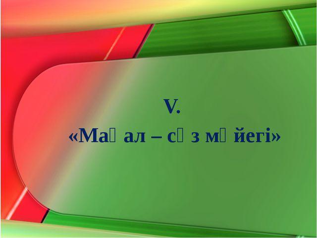 V. «Мақал – сөз мәйегі»