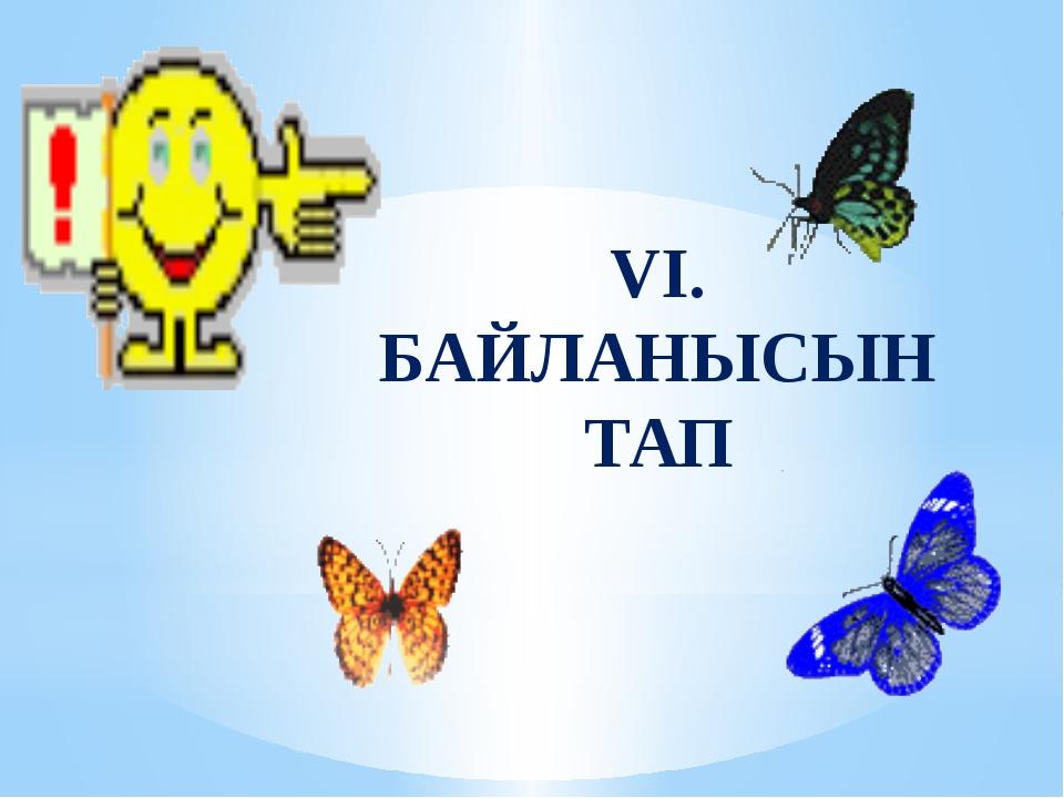 VI. БАЙЛАНЫСЫН ТАП