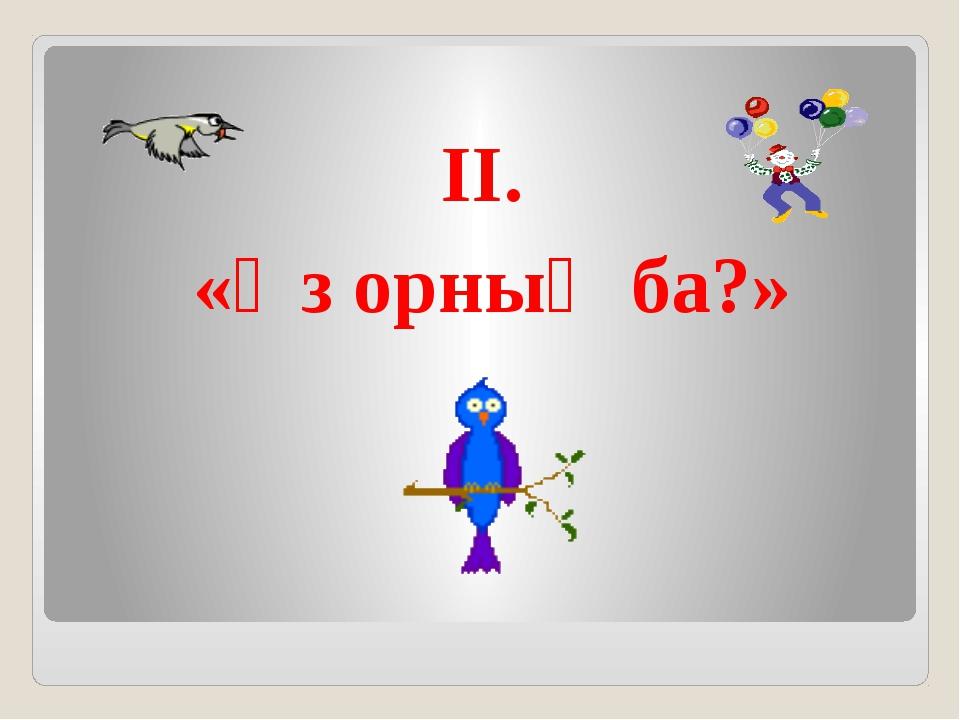 ІІ. «Өз орның ба?»