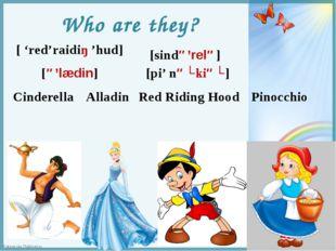Who are they? Cinderella [sində'relə] Alladin [ə'lædin] Red Riding Hood [ 're