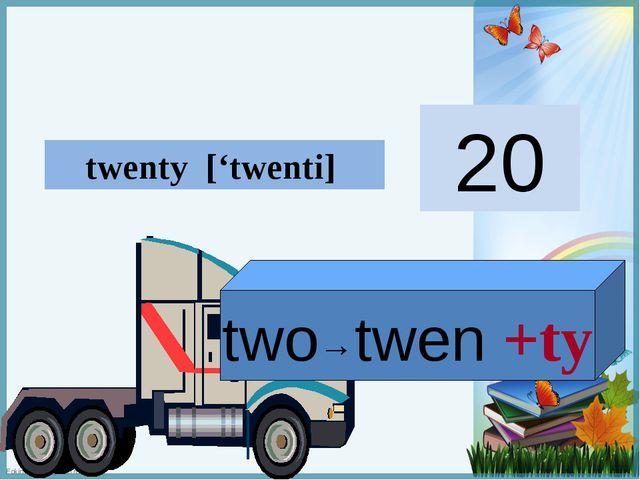 two→twen +ty twenty ['twenti] 20 FokinaLida.75@mail.ru