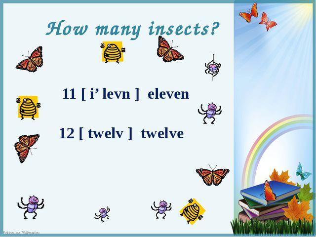 How many insects? 11 [ i' levn ] eleven 12 [ twelv ] twelve FokinaLida.75@mai...