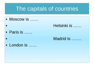 The capitals of countries Moscow is …… Helsinki is …… Paris is …… Madrid is …