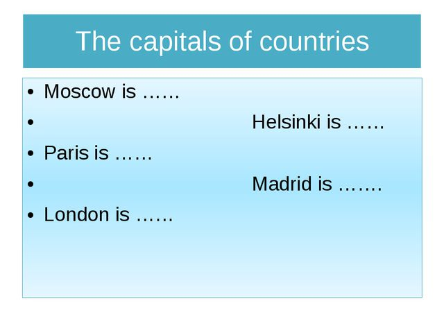 The capitals of countries Moscow is …… Helsinki is …… Paris is …… Madrid is …...