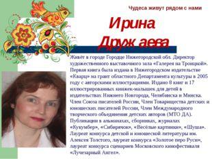 Чудеса живут рядом с нами Ирина Дружаева Живёт в городе Городце Нижегородской