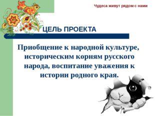 ЦЕЛЬ ПРОЕКТА Приобщение к народной культуре, историческим корням русского нар