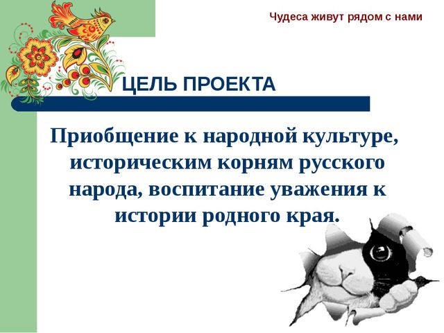 ЦЕЛЬ ПРОЕКТА Приобщение к народной культуре, историческим корням русского нар...