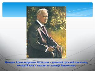Михаил Александрович Шолохов – великий русский писатель, который жил и творил