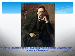 Антон Павлович Чехов – великий русский писатель и драматург, родился в Таганр