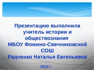 Презентацию выполнила учитель истории и обществознания МБОУ Фомино-Свечниковс