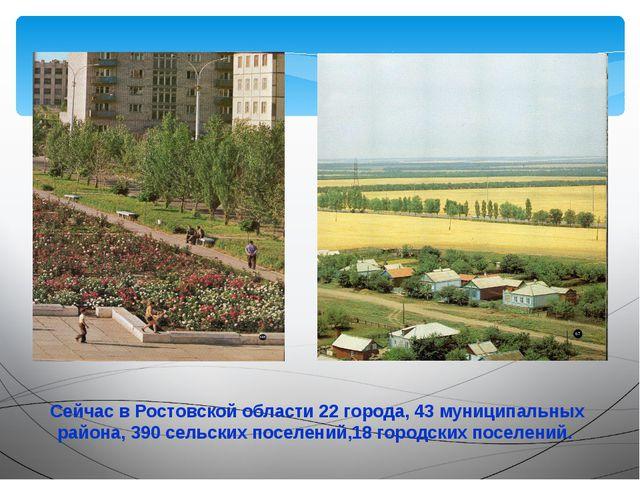 Сейчас в Ростовской области 22 города, 43 муниципальных района, 390 сельских...