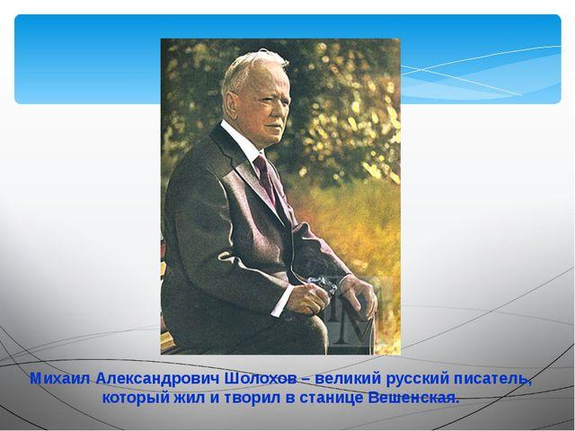 Михаил Александрович Шолохов – великий русский писатель, который жил и творил...