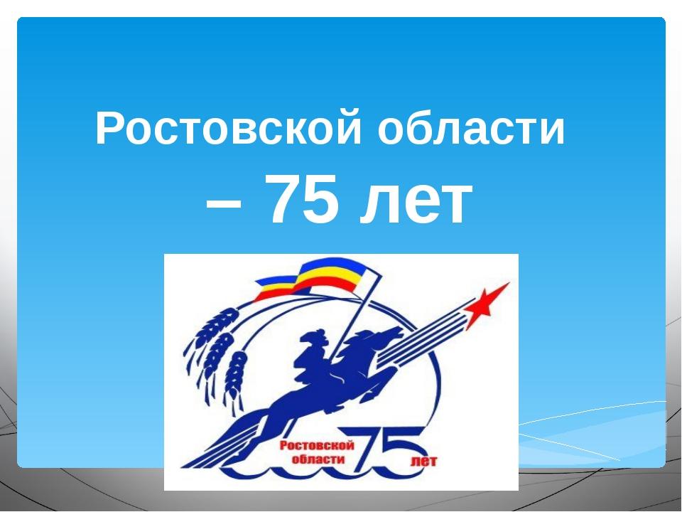Ростовской области – 75 лет