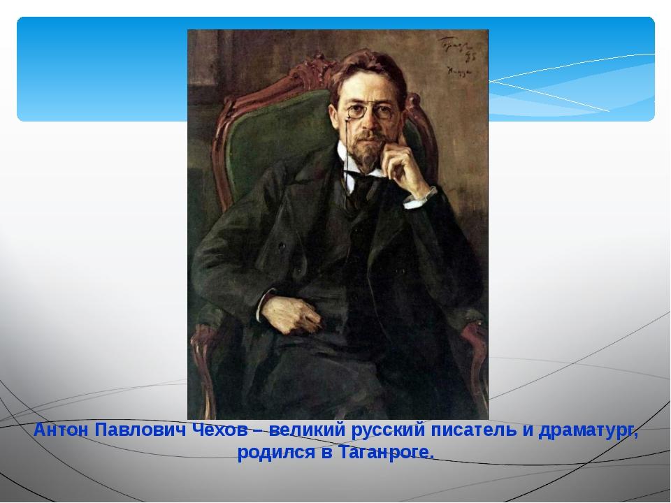 Антон Павлович Чехов – великий русский писатель и драматург, родился в Таганр...