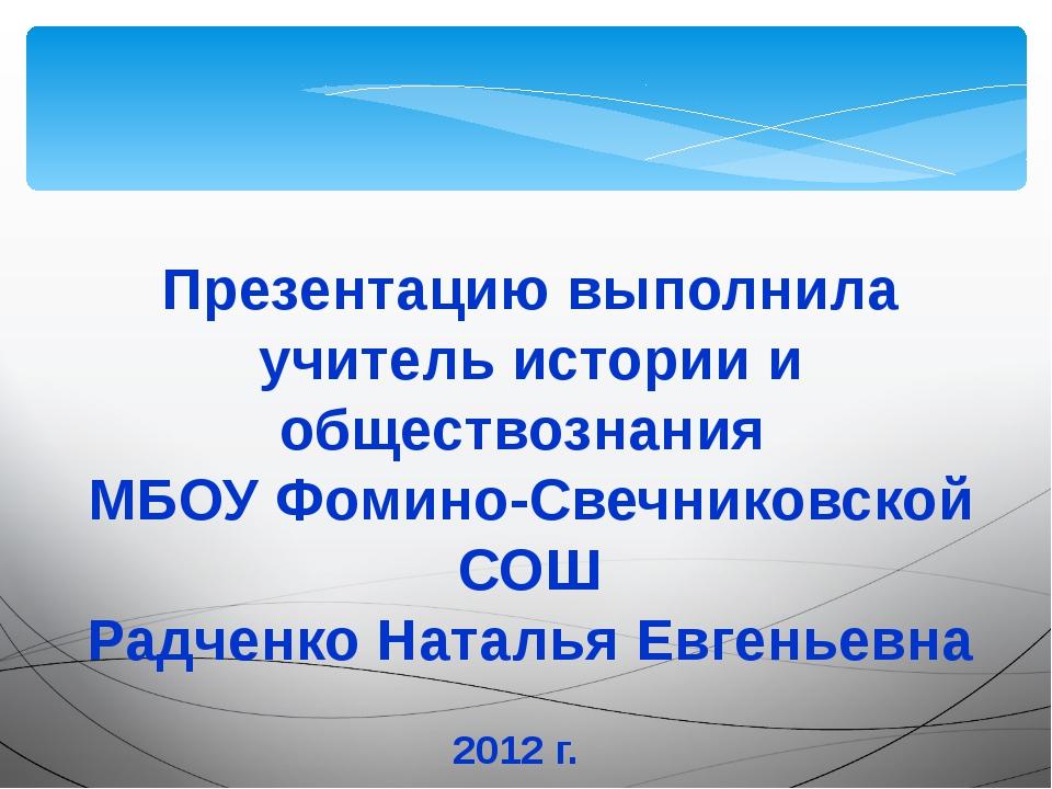 Презентацию выполнила учитель истории и обществознания МБОУ Фомино-Свечниковс...