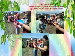 24 июня 2013г. Закрытие лагеря «Юниор» Вручение грамот, отличившимся ребятам.