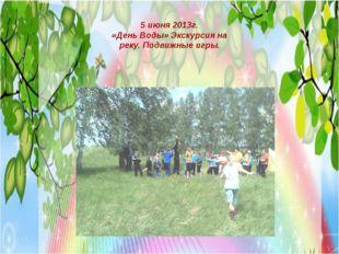 5 июня 2013г. «День Воды» Экскурсия на реку. Подвижные игры.