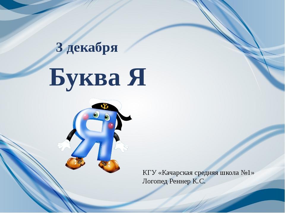 Буква Я 3 декабря КГУ «Качарская средняя школа №1» Логопед Реннер К.С.