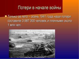 Потери в начале войны Только за лето – осень 1941 года наши потери составили