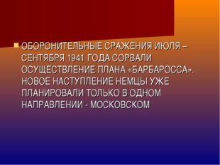 ОБОРОНИТЕЛЬНЫЕ СРАЖЕНИЯ ИЮЛЯ – СЕНТЯБРЯ 1941 ГОДА СОРВАЛИ ОСУЩЕСТВЛЕНИЕ ПЛАНА