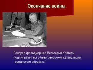 Окончание войны Генерал-фельдмаршал Вильгельм Кейтель подписывает акт о безог