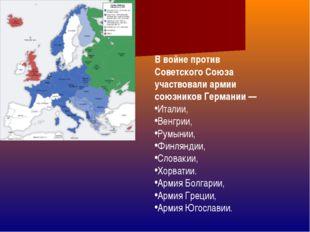 В войне против Советского Союза участвовали армии союзников Германии— Италии
