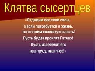 «Отдадим все свои силы, а если потребуется и жизнь, но отстоим советскую вла