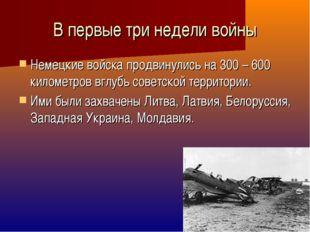 В первые три недели войны Немецкие войска продвинулись на 300 – 600 километро