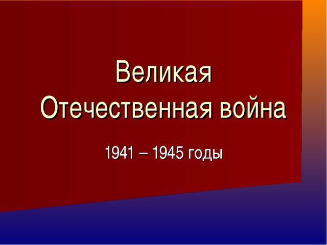 Великая Отечественная война 1941 – 1945 годы