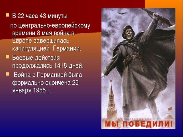 В 22 часа 43 минуты по центрально-европейскому времени 8 мая война в Европе з...