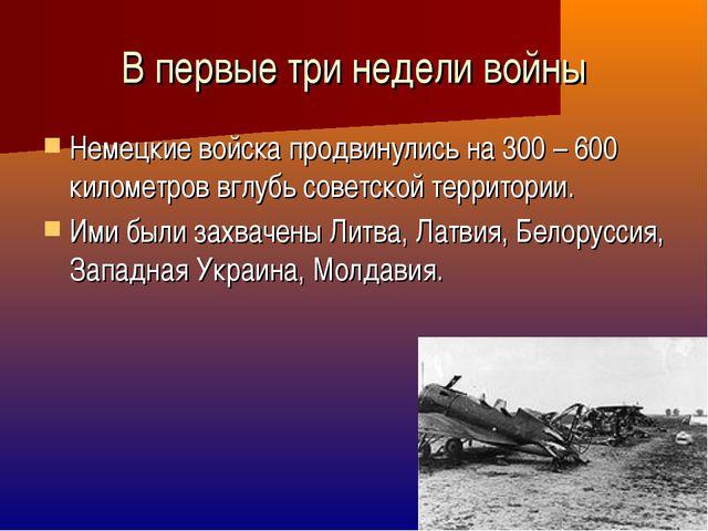 В первые три недели войны Немецкие войска продвинулись на 300 – 600 километро...