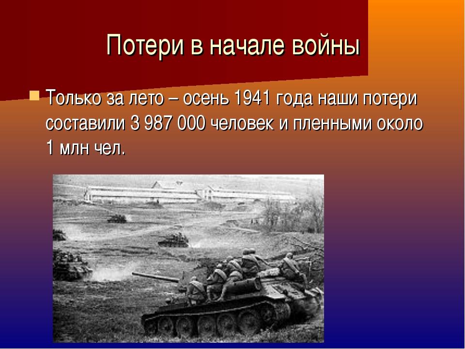 Потери в начале войны Только за лето – осень 1941 года наши потери составили...
