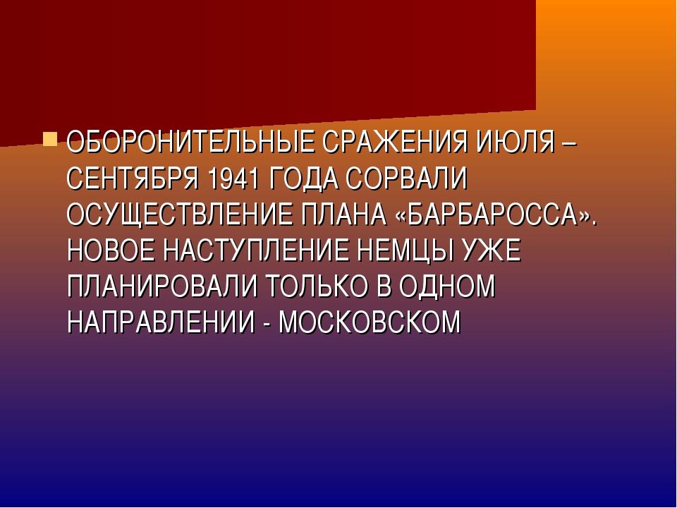 ОБОРОНИТЕЛЬНЫЕ СРАЖЕНИЯ ИЮЛЯ – СЕНТЯБРЯ 1941 ГОДА СОРВАЛИ ОСУЩЕСТВЛЕНИЕ ПЛАНА...