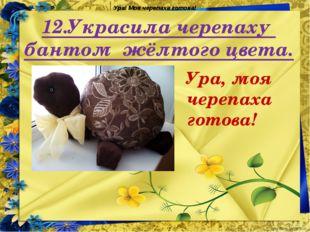 12.Украсила черепаху бантом жёлтого цвета. Ура! Моя черепаха готова! Ура, моя