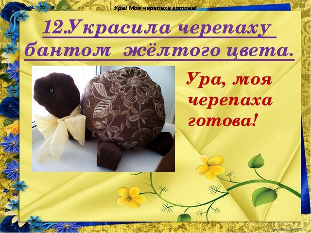 12.Украсила черепаху бантом жёлтого цвета. Ура! Моя черепаха готова! Ура, моя...